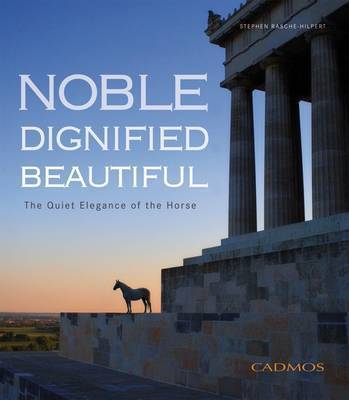 Noble Dignified Beautiful: The Quiet Elegance of the Horse (Hardcover)